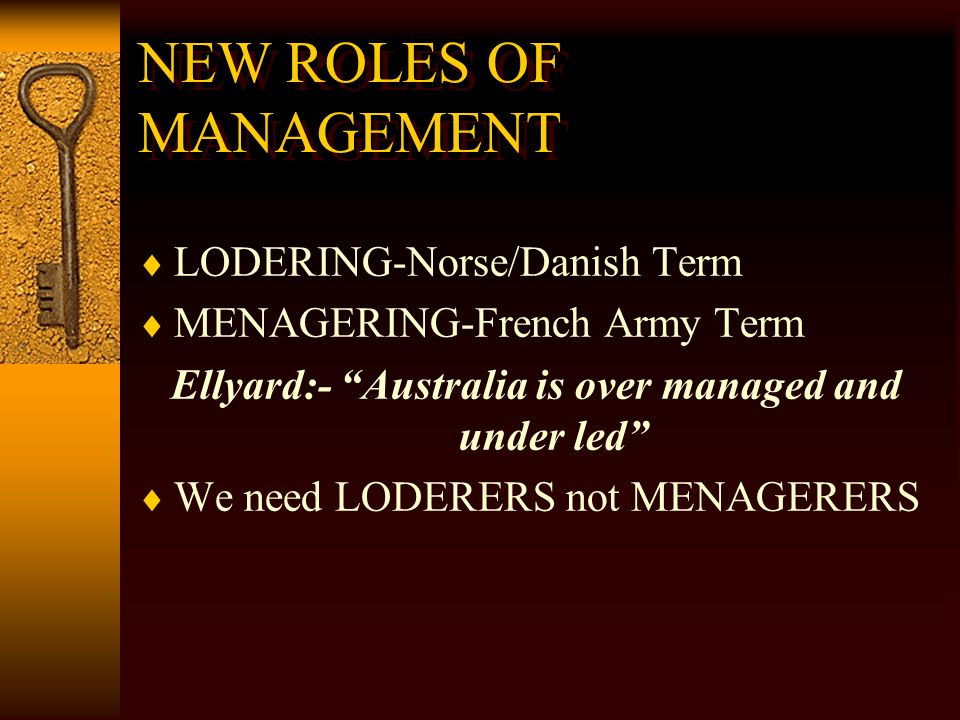 NEW ROLES OF MANAGEMENT LODERING-Norse/Danish Term MENAGERING-French Army Term Ellyard:- Australia is over managed and under led We need LODERERS not