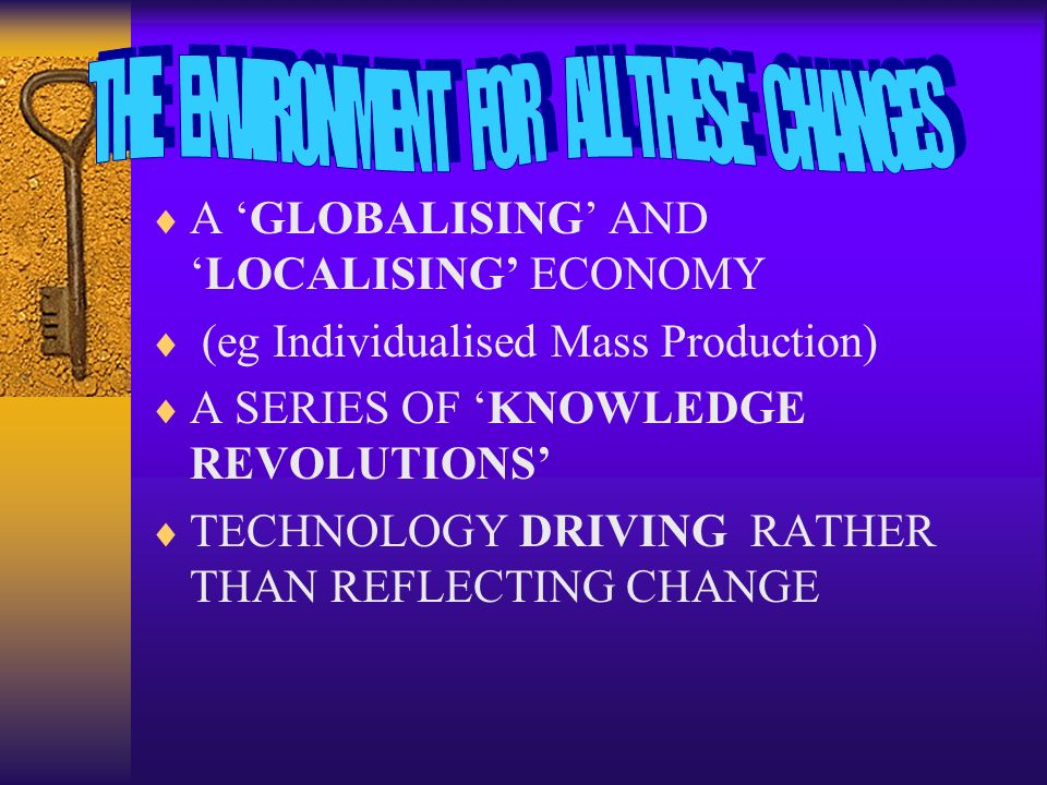 A GLOBALISING ANDLOCALISING ECONOMY (eg Individualised Mass Production) A SERIES OF KNOWLEDGE REVOLUTIONS TECHNOLOGY DRIVING RATHER THAN REFLECTING CH