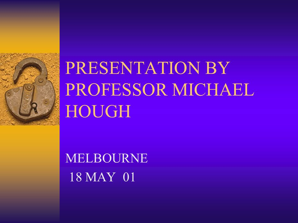 PRESENTATION BY PROFESSOR MICHAEL HOUGH MELBOURNE 18 MAY 01