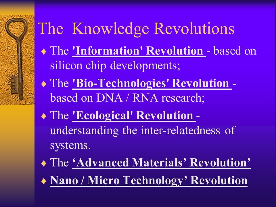 The Knowledge Revolutions The Information Revolution - based on silicon chip developments; The Bio-Technologies Revolution - based on DNA / RNA research; The Ecological Revolution - understanding the inter-relatedness of systems.