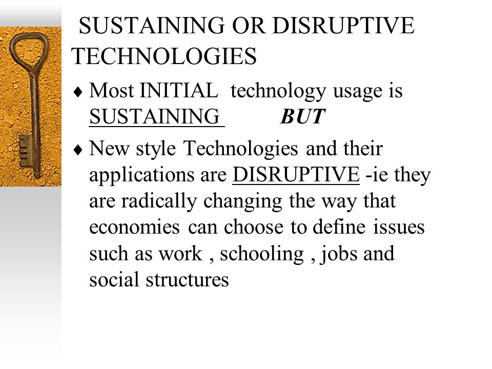 SUSTAINING OR DISRUPTIVE TECHNOLOGIES Most INITIAL technology usage is SUSTAINING BUT New style Technologies and their applications are DISRUPTIVE -ie