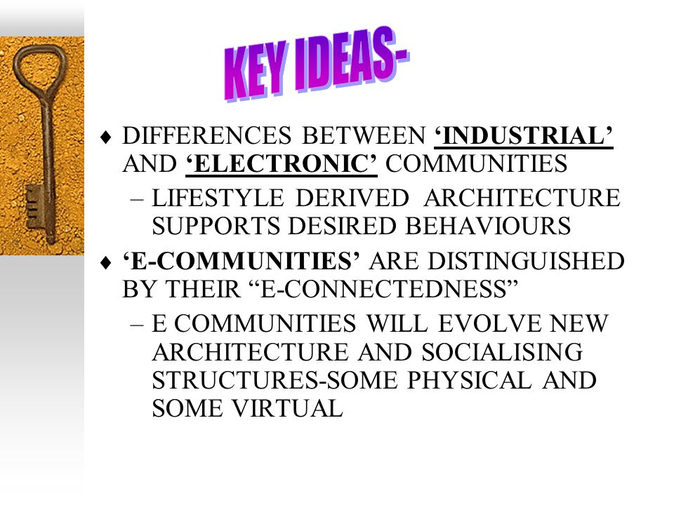 DIFFERENCES BETWEEN INDUSTRIAL AND ELECTRONIC COMMUNITIES –LIFESTYLE DERIVED ARCHITECTURE SUPPORTS DESIRED BEHAVIOURS E-COMMUNITIES ARE DISTINGUISHED BY THEIR E-CONNECTEDNESS –E COMMUNITIES WILL EVOLVE NEW ARCHITECTURE AND SOCIALISING STRUCTURES-SOME PHYSICAL AND SOME VIRTUAL