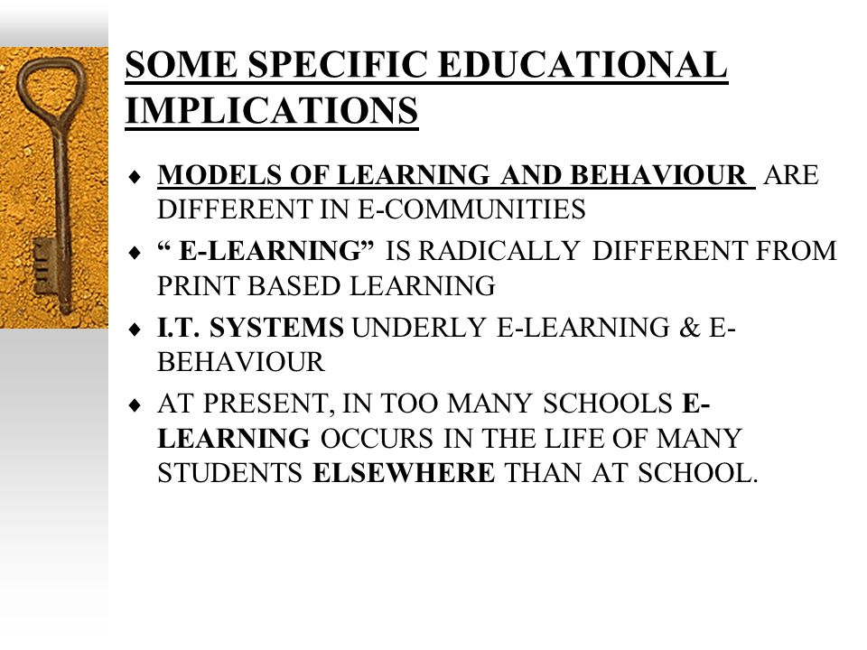SOME SPECIFIC EDUCATIONAL IMPLICATIONS MODELS OF LEARNING AND BEHAVIOUR ARE DIFFERENT IN E-COMMUNITIES E-LEARNING IS RADICALLY DIFFERENT FROM PRINT BASED LEARNING I.T.