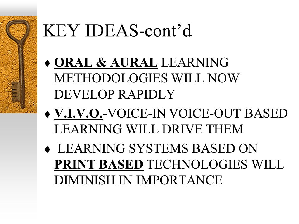 KEY IDEAS-contd ORAL & AURAL LEARNING METHODOLOGIES WILL NOW DEVELOP RAPIDLY V.I.V.O.-VOICE-IN VOICE-OUT BASED LEARNING WILL DRIVE THEM LEARNING SYSTE
