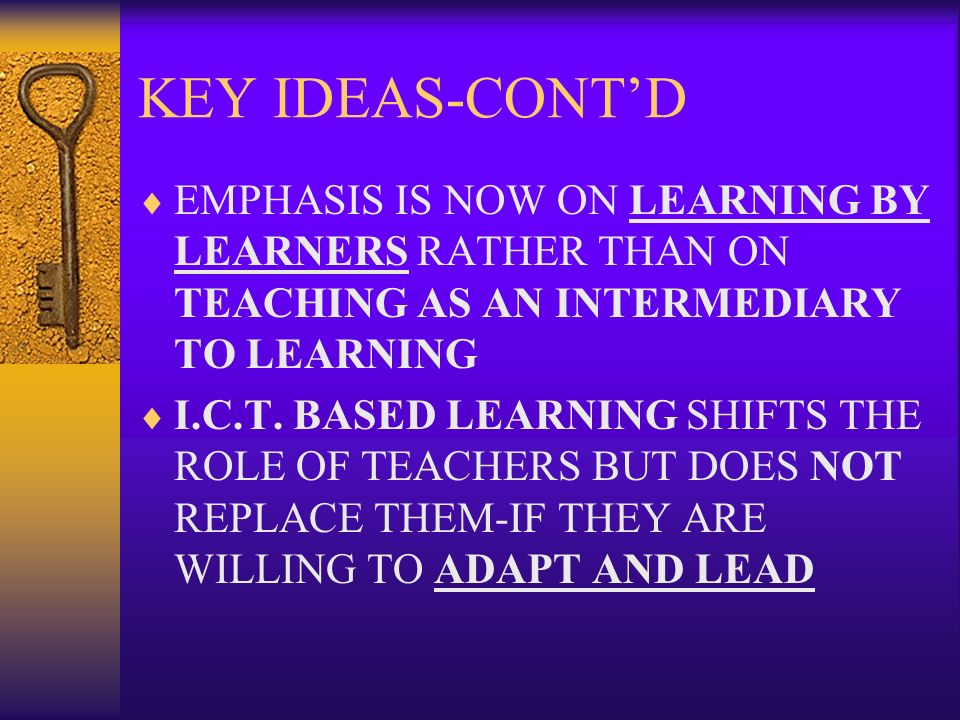 KEY IDEAS-CONTD EMPHASIS IS NOW ON LEARNING BY LEARNERS RATHER THAN ON TEACHING AS AN INTERMEDIARY TO LEARNING I.C.T. BASED LEARNING SHIFTS THE ROLE O