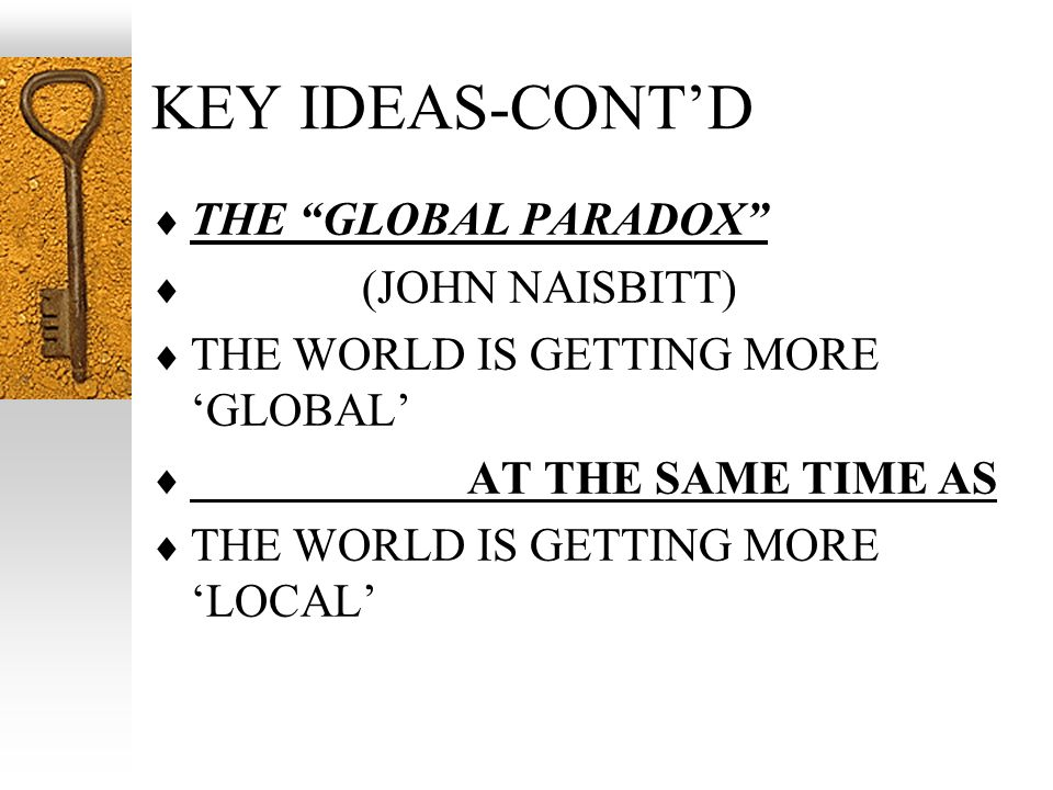 KEY IDEAS-CONTD THE GLOBAL PARADOX (JOHN NAISBITT) THE WORLD IS GETTING MORE GLOBAL AT THE SAME TIME AS THE WORLD IS GETTING MORE LOCAL