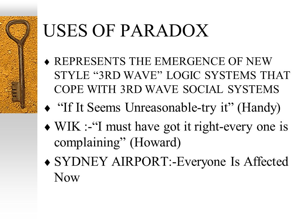 USES OF PARADOX REPRESENTS THE EMERGENCE OF NEW STYLE 3RD WAVE LOGIC SYSTEMS THAT COPE WITH 3RD WAVE SOCIAL SYSTEMS If It Seems Unreasonable-try it (H