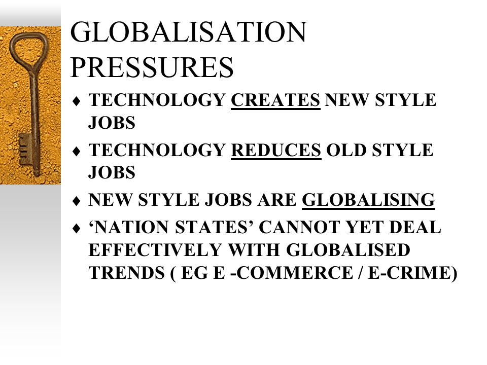 GLOBALISATION PRESSURES TECHNOLOGY CREATES NEW STYLE JOBS TECHNOLOGY REDUCES OLD STYLE JOBS NEW STYLE JOBS ARE GLOBALISING NATION STATES CANNOT YET DEAL EFFECTIVELY WITH GLOBALISED TRENDS ( EG E -COMMERCE / E-CRIME)