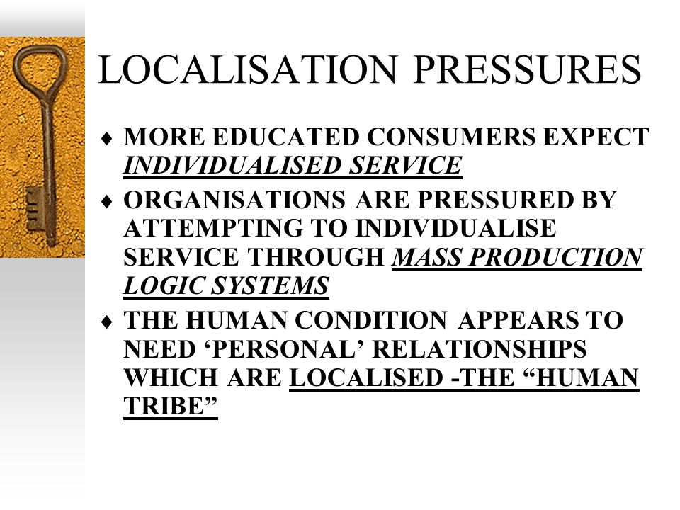 LOCALISATION PRESSURES MORE EDUCATED CONSUMERS EXPECT INDIVIDUALISED SERVICE ORGANISATIONS ARE PRESSURED BY ATTEMPTING TO INDIVIDUALISE SERVICE THROUGH MASS PRODUCTION LOGIC SYSTEMS THE HUMAN CONDITION APPEARS TO NEED PERSONAL RELATIONSHIPS WHICH ARE LOCALISED -THE HUMAN TRIBE