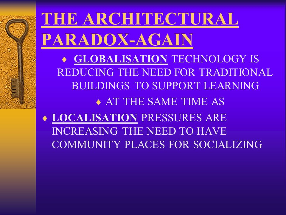 THE ARCHITECTURAL PARADOX-AGAIN GLOBALISATION TECHNOLOGY IS REDUCING THE NEED FOR TRADITIONAL BUILDINGS TO SUPPORT LEARNING AT THE SAME TIME AS LOCALISATION PRESSURES ARE INCREASING THE NEED TO HAVE COMMUNITY PLACES FOR SOCIALIZING