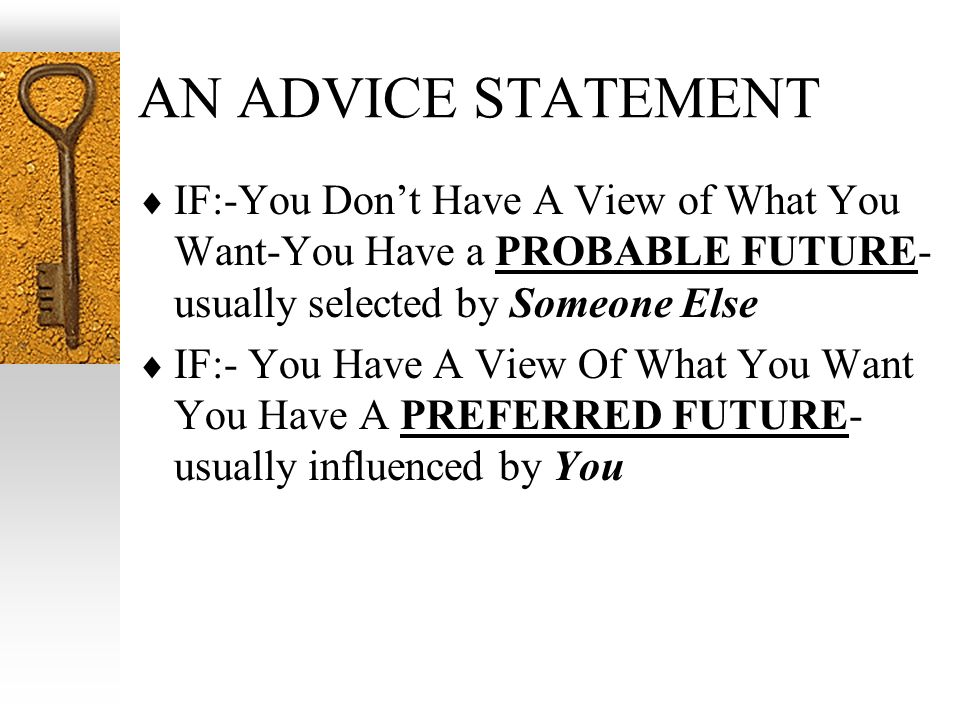 AN ADVICE STATEMENT IF:-You Dont Have A View of What You Want-You Have a PROBABLE FUTURE- usually selected by Someone Else IF:- You Have A View Of What You Want You Have A PREFERRED FUTURE- usually influenced by You