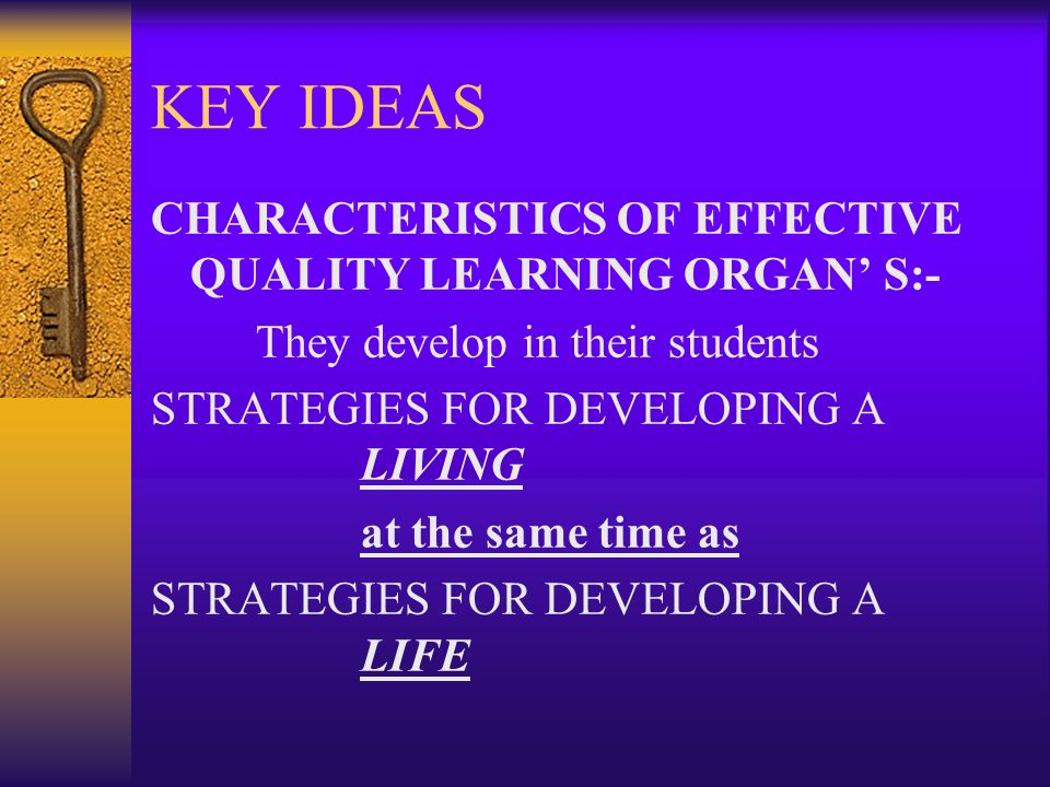 KEY IDEAS CHARACTERISTICS OF EFFECTIVE QUALITY LEARNING ORGAN S:- They develop in their students STRATEGIES FOR DEVELOPING A LIVING at the same time a