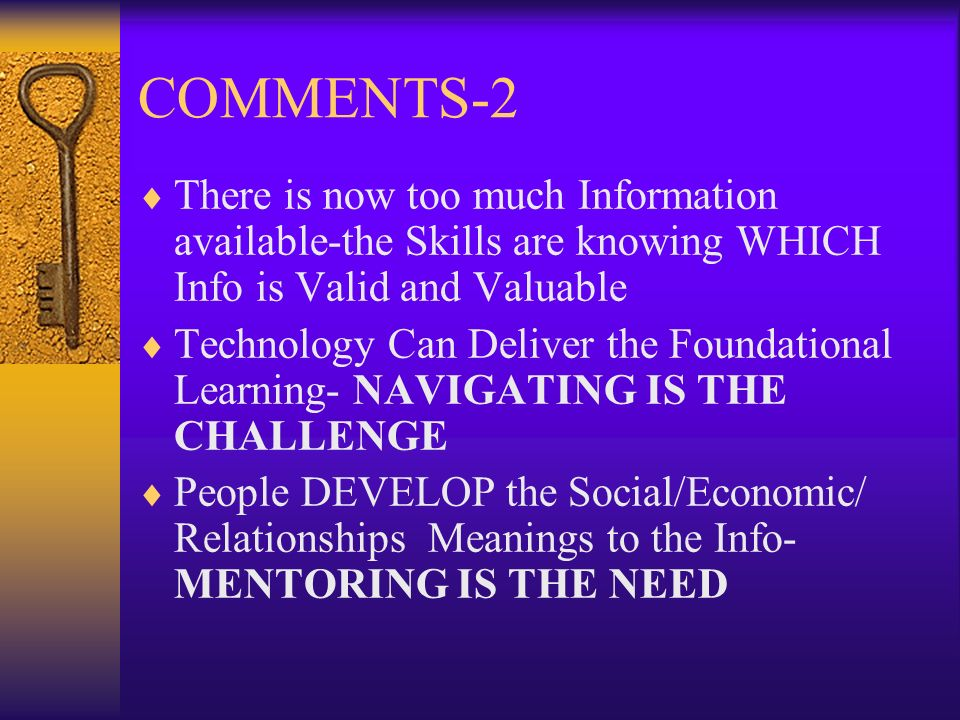 COMMENTS-2 There is now too much Information available-the Skills are knowing WHICH Info is Valid and Valuable Technology Can Deliver the Foundational Learning- NAVIGATING IS THE CHALLENGE People DEVELOP the Social/Economic/ Relationships Meanings to the Info- MENTORING IS THE NEED