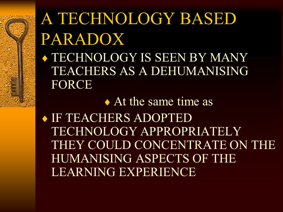 A TECHNOLOGY BASED PARADOX TECHNOLOGY IS SEEN BY MANY TEACHERS AS A DEHUMANISING FORCE At the same time as IF TEACHERS ADOPTED TECHNOLOGY APPROPRIATELY THEY COULD CONCENTRATE ON THE HUMANISING ASPECTS OF THE LEARNING EXPERIENCE