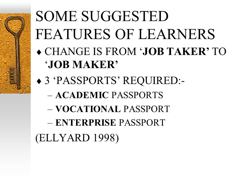 SOME SUGGESTED FEATURES OF LEARNERS CHANGE IS FROM JOB TAKER TOJOB MAKER 3 PASSPORTS REQUIRED:- –ACADEMIC PASSPORTS –VOCATIONAL PASSPORT –ENTERPRISE PASSPORT (ELLYARD 1998)