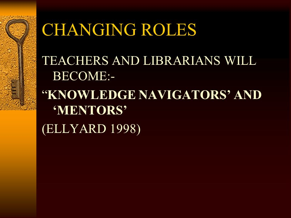 CHANGING ROLES TEACHERS AND LIBRARIANS WILL BECOME:- KNOWLEDGE NAVIGATORS AND MENTORS (ELLYARD 1998)