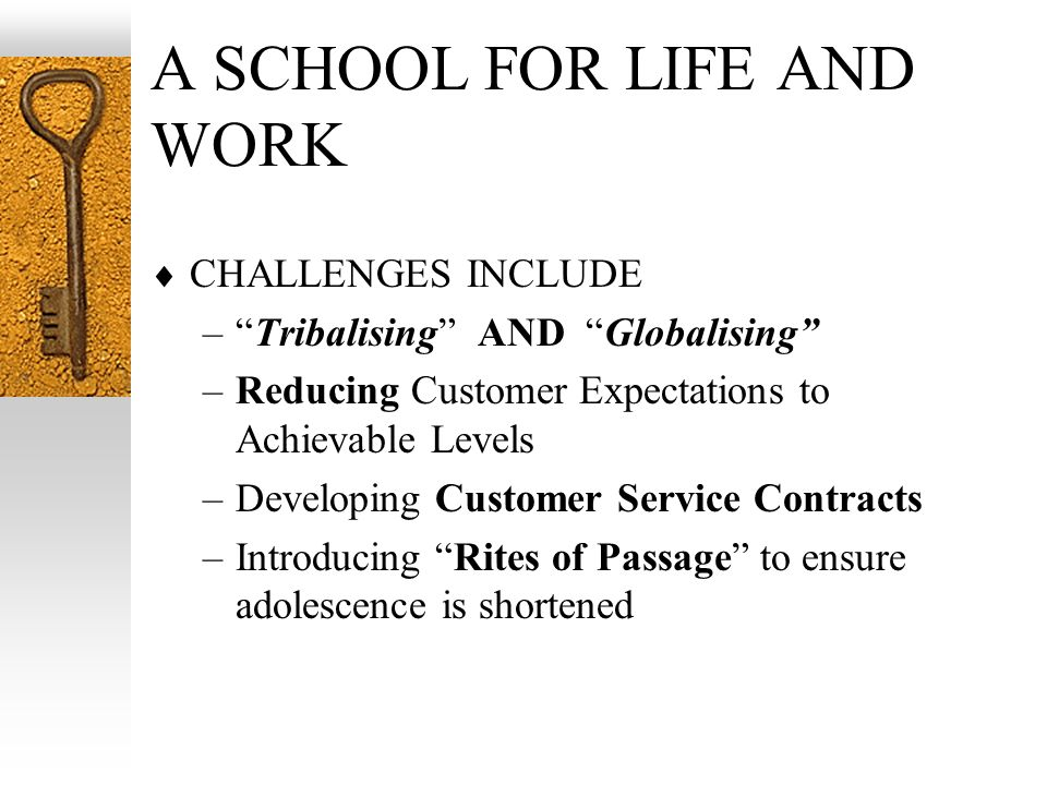 A SCHOOL FOR LIFE AND WORK CHALLENGES INCLUDE –Tribalising AND Globalising –Reducing Customer Expectations to Achievable Levels –Developing Customer S