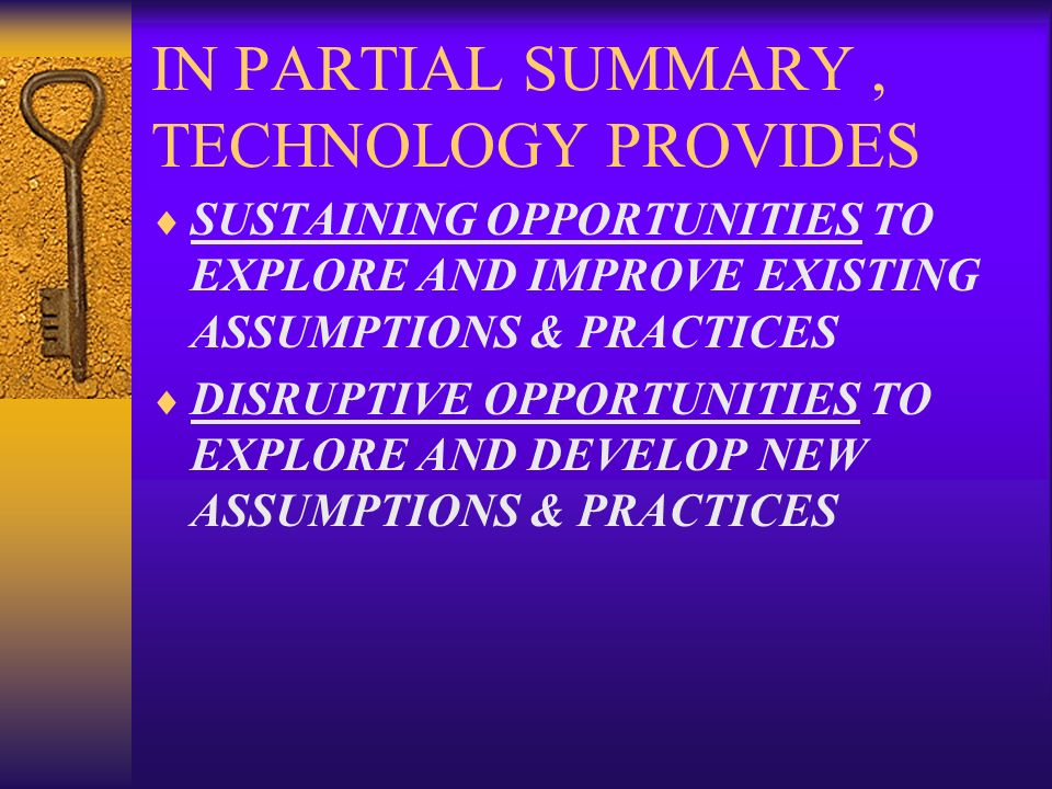 IN PARTIAL SUMMARY, TECHNOLOGY PROVIDES SUSTAINING OPPORTUNITIES TO EXPLORE AND IMPROVE EXISTING ASSUMPTIONS & PRACTICES DISRUPTIVE OPPORTUNITIES TO E