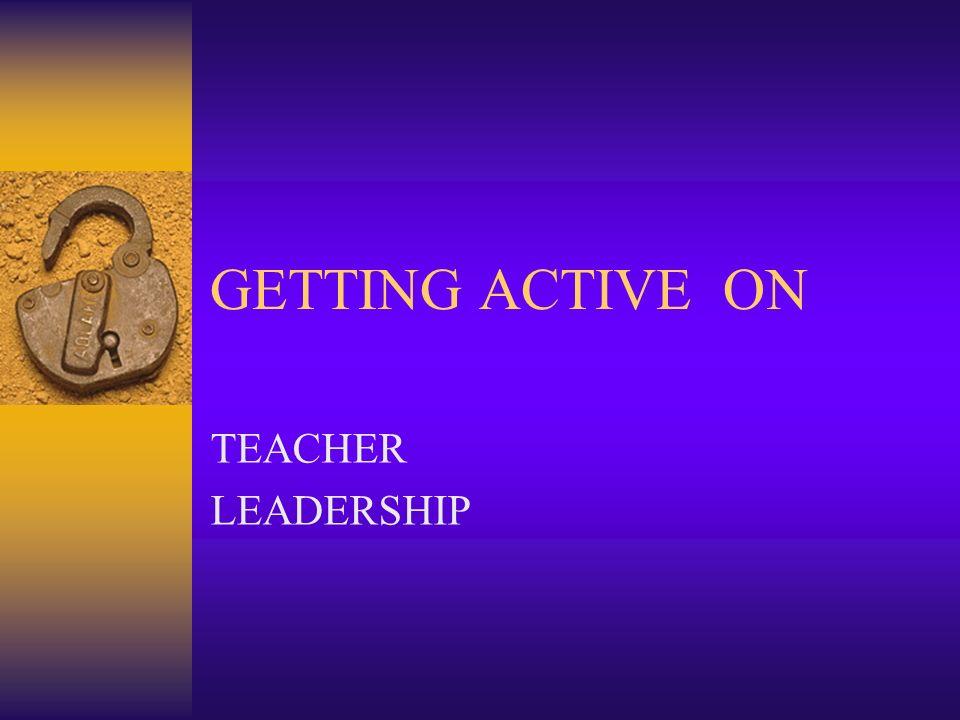 GETTING ACTIVE ON TEACHER LEADERSHIP