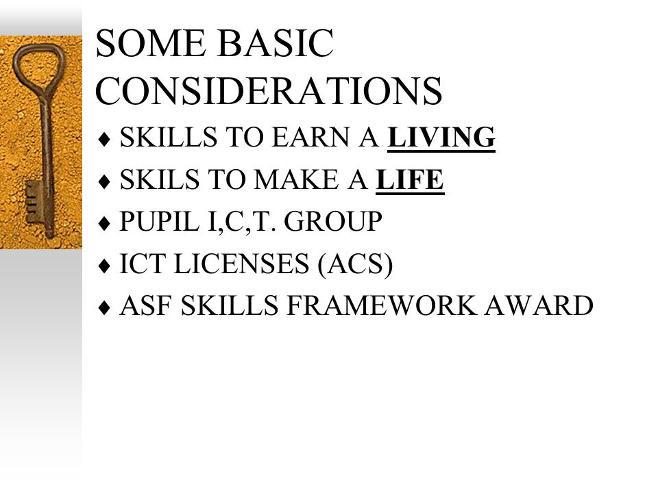 SOME BASIC CONSIDERATIONS SKILLS TO EARN A LIVING SKILS TO MAKE A LIFE PUPIL I,C,T.