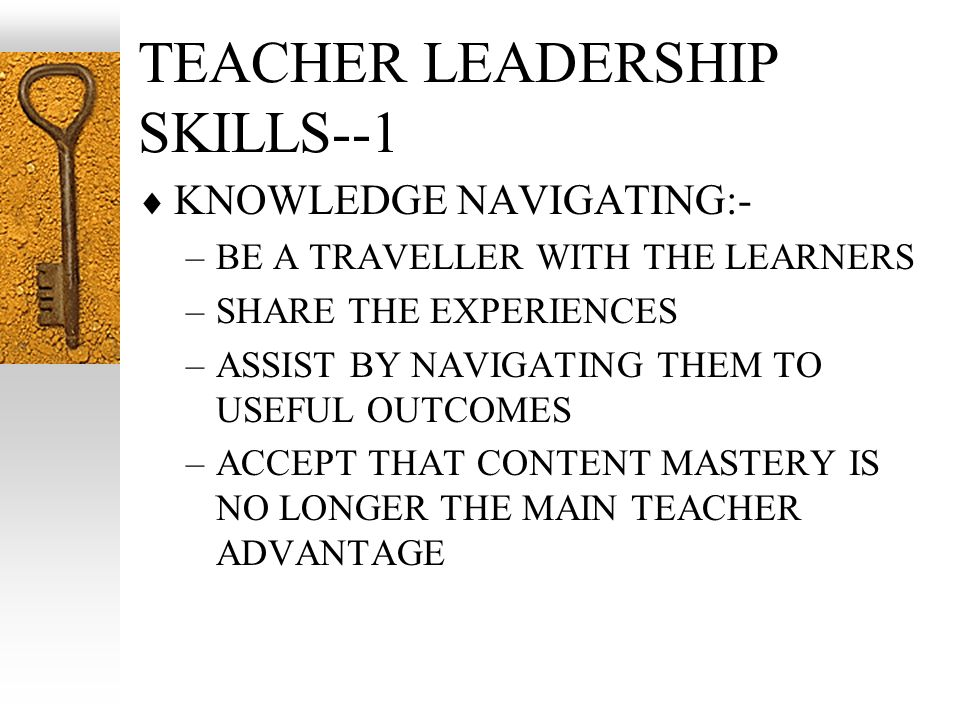 TEACHER LEADERSHIP SKILLS--1 KNOWLEDGE NAVIGATING:- –BE A TRAVELLER WITH THE LEARNERS –SHARE THE EXPERIENCES –ASSIST BY NAVIGATING THEM TO USEFUL OUTC