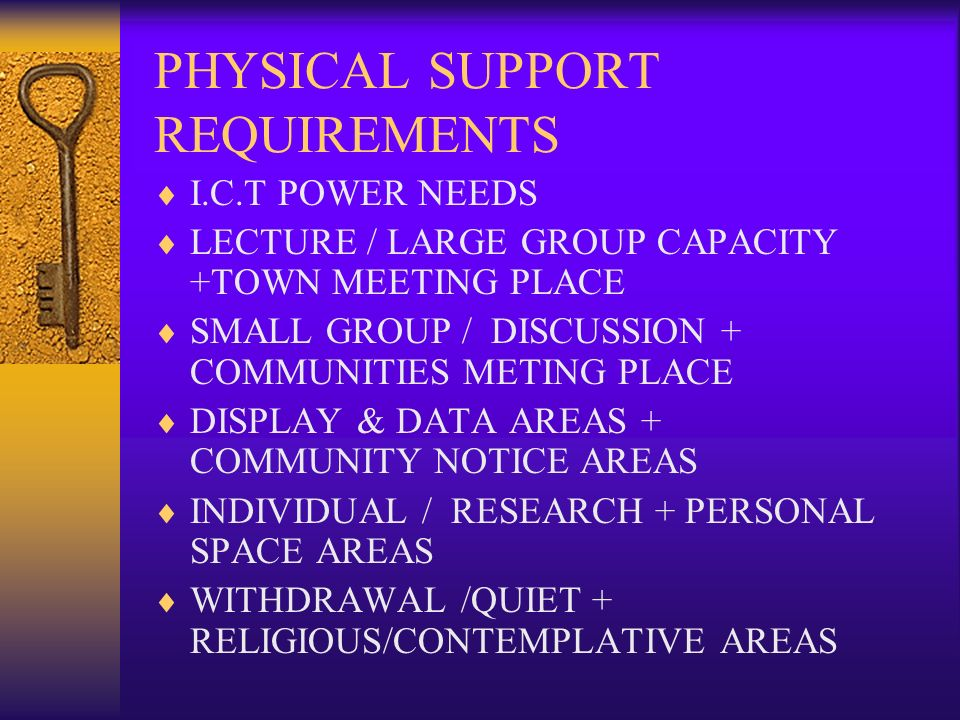 PHYSICAL SUPPORT REQUIREMENTS I.C.T POWER NEEDS LECTURE / LARGE GROUP CAPACITY +TOWN MEETING PLACE SMALL GROUP / DISCUSSION + COMMUNITIES METING PLACE DISPLAY & DATA AREAS + COMMUNITY NOTICE AREAS INDIVIDUAL / RESEARCH + PERSONAL SPACE AREAS WITHDRAWAL /QUIET + RELIGIOUS/CONTEMPLATIVE AREAS