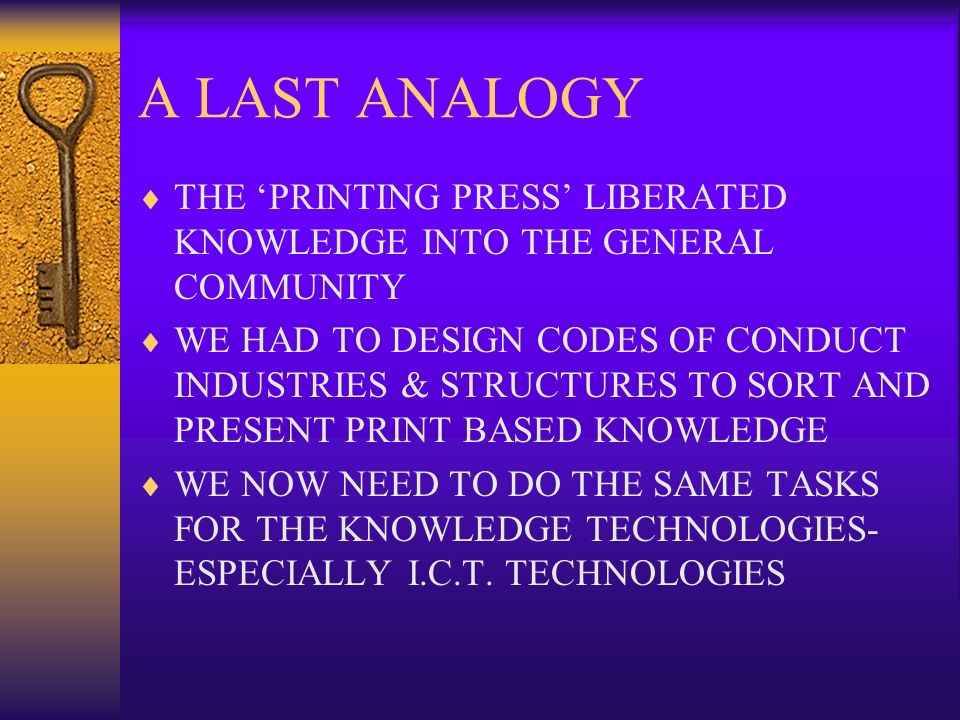 A LAST ANALOGY THE PRINTING PRESS LIBERATED KNOWLEDGE INTO THE GENERAL COMMUNITY WE HAD TO DESIGN CODES OF CONDUCT INDUSTRIES & STRUCTURES TO SORT AND