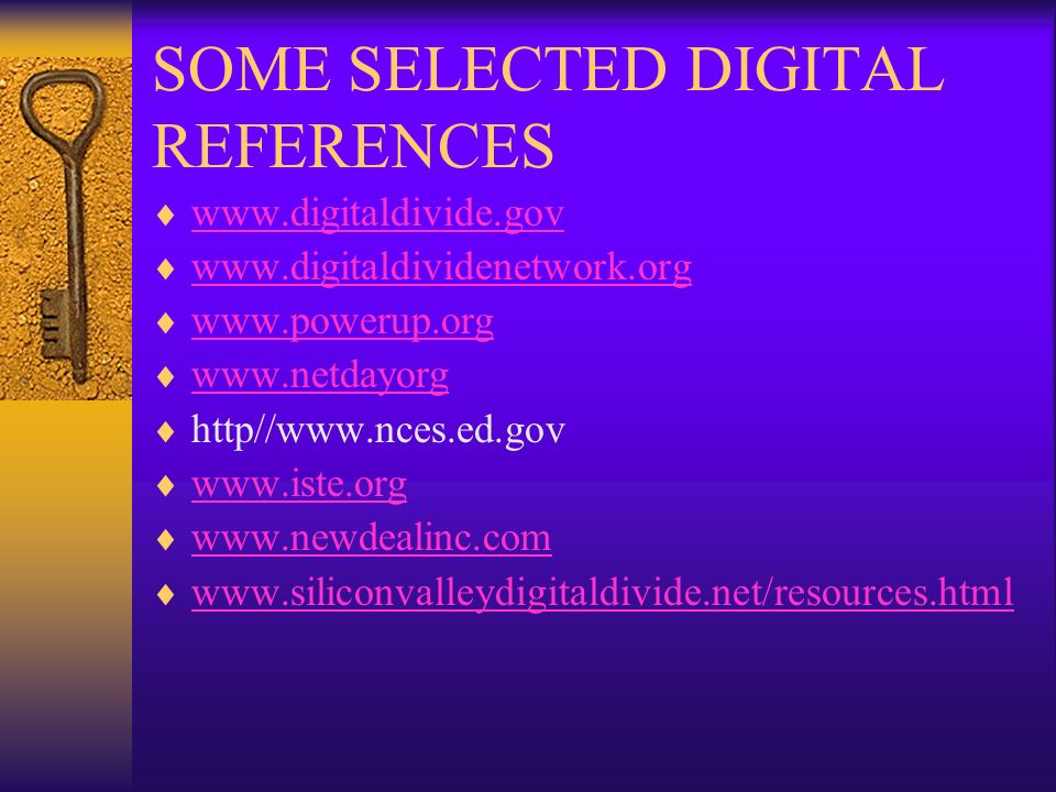 SOME SELECTED DIGITAL REFERENCES www.digitaldivide.gov www.digitaldividenetwork.org www.powerup.org www.netdayorg http//www.nces.ed.gov www.iste.org www.newdealinc.com www.siliconvalleydigitaldivide.net/resources.html