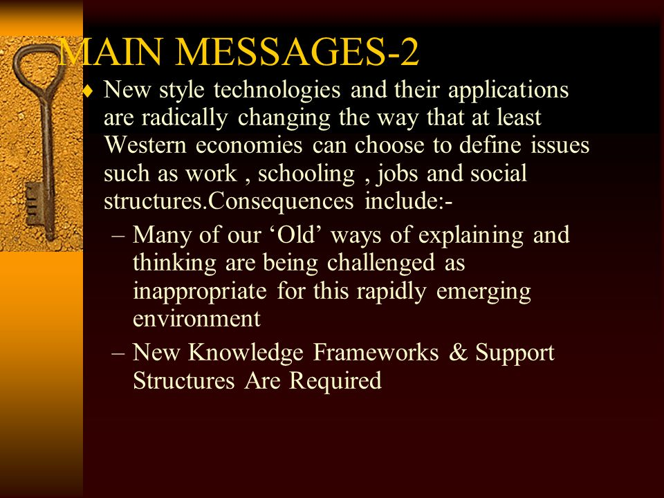 MAIN MESSAGES-2 New style technologies and their applications are radically changing the way that at least Western economies can choose to define issues such as work, schooling, jobs and social structures.Consequences include:- –Many of our Old ways of explaining and thinking are being challenged as inappropriate for this rapidly emerging environment –New Knowledge Frameworks & Support Structures Are Required