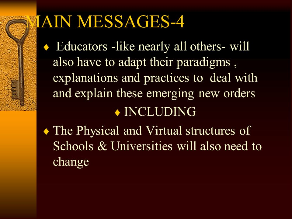 MAIN MESSAGES-4 Educators -like nearly all others- will also have to adapt their paradigms, explanations and practices to deal with and explain these emerging new orders INCLUDING The Physical and Virtual structures of Schools & Universities will also need to change