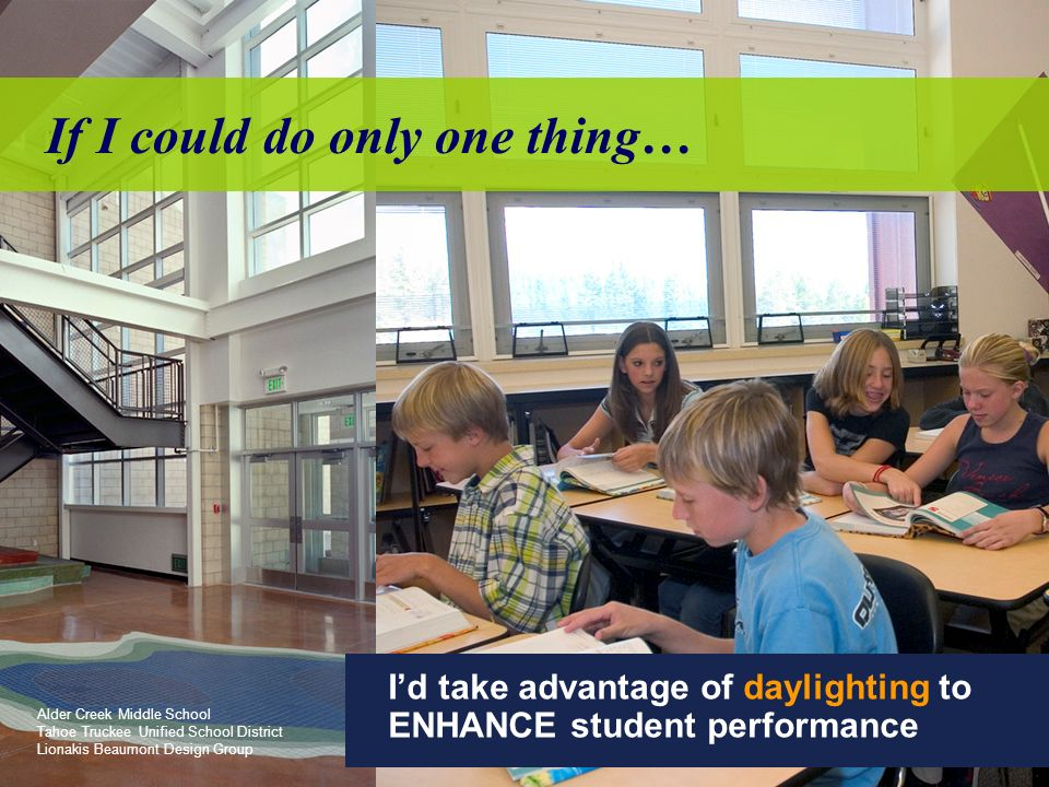 If I could do only one thing… Alder Creek Middle School Tahoe Truckee Unified School District Lionakis Beaumont Design Group Id take advantage of daylighting to ENHANCE student performance