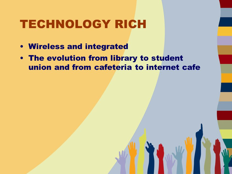 TECHNOLOGY RICH Wireless and integrated The evolution from library to student union and from cafeteria to internet cafe