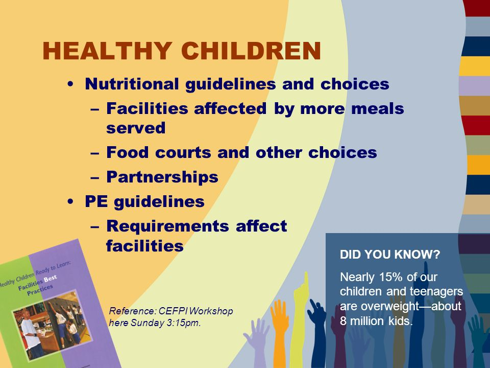 HEALTHY CHILDREN Nutritional guidelines and choices –Facilities affected by more meals served –Food courts and other choices –Partnerships PE guidelines –Requirements affect facilities Reference: CEFPI Workshop here Sunday 3:15pm.