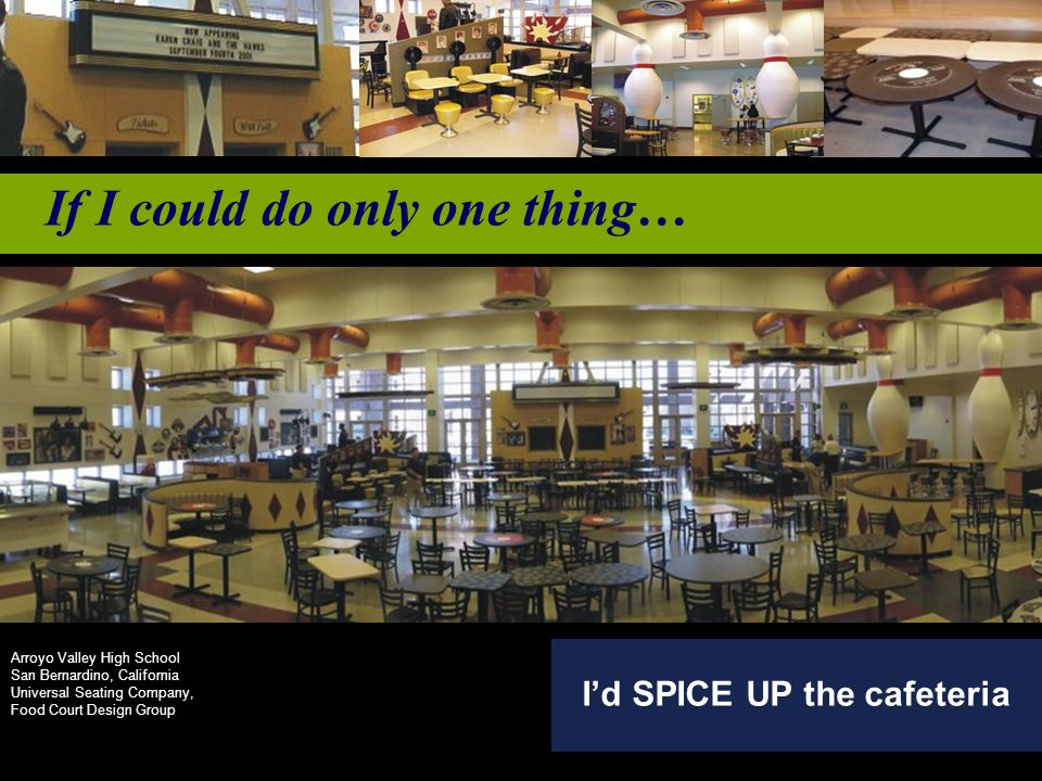If I could do only one thing… Id SPICE UP the cafeteria Arroyo Valley High School San Bernardino, California Universal Seating Company, Food Court Design Group