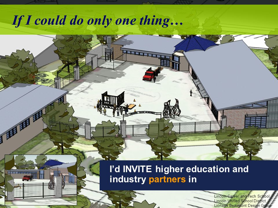 If I could do only one thing… Id INVITE higher education and industry partners in Lincoln Career and Tech School Lincoln Unified School District Lionakis Beaumont Design Group