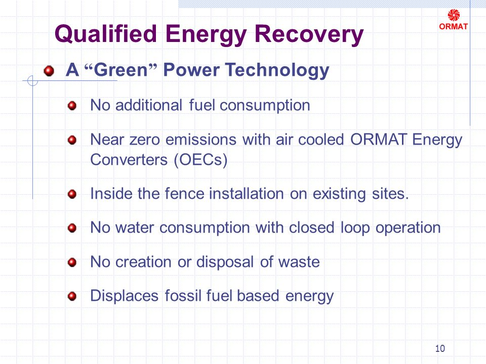 10 Qualified Energy Recovery A Green Power Technology No additional fuel consumption Near zero emissions with air cooled ORMAT Energy Converters (OECs) Inside the fence installation on existing sites.