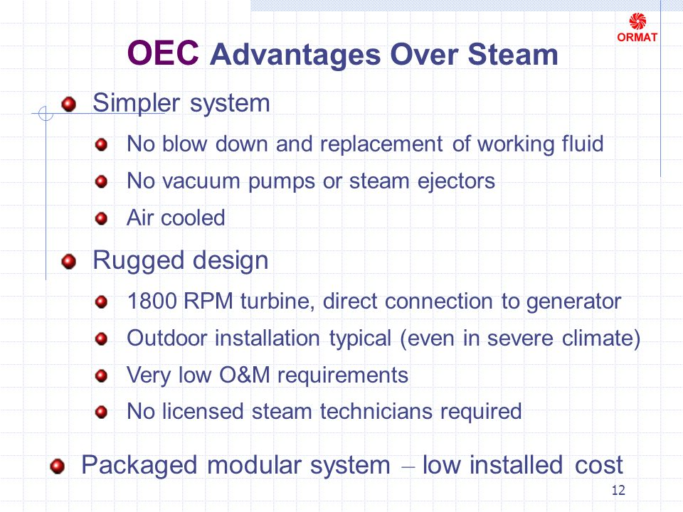 12 OEC Advantages Over Steam Simpler system No blow down and replacement of working fluid No vacuum pumps or steam ejectors Air cooled Rugged design 1800 RPM turbine, direct connection to generator Outdoor installation typical (even in severe climate) Very low O&M requirements No licensed steam technicians required Packaged modular system – low installed cost