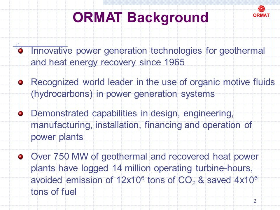 2 ORMAT Background Innovative power generation technologies for geothermal and heat energy recovery since 1965 Recognized world leader in the use of organic motive fluids (hydrocarbons) in power generation systems Demonstrated capabilities in design, engineering, manufacturing, installation, financing and operation of power plants Over 750 MW of geothermal and recovered heat power plants have logged 14 million operating turbine-hours, avoided emission of 12x10 6 tons of CO 2 & saved 4x10 6 tons of fuel