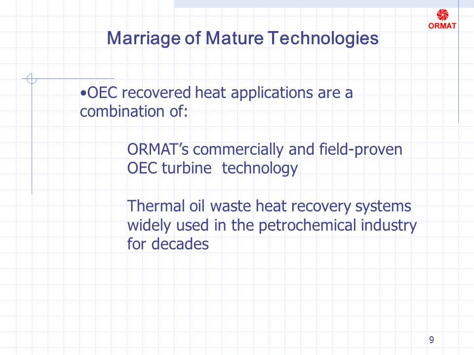 9 OEC recovered heat applications are a combination of: ORMATs commercially and field-proven OEC turbine technology Thermal oil waste heat recovery systems widely used in the petrochemical industry for decades Marriage of Mature Technologies