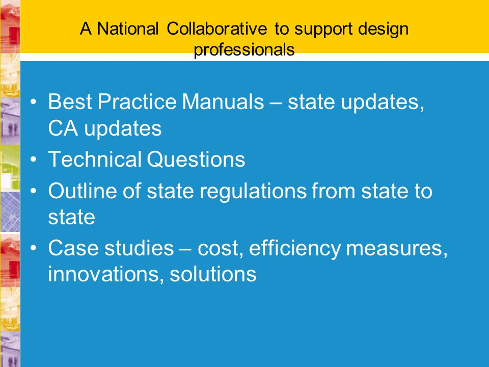 A National Collaborative to support design professionals Best Practice Manuals – state updates, CA updates Technical Questions Outline of state regula