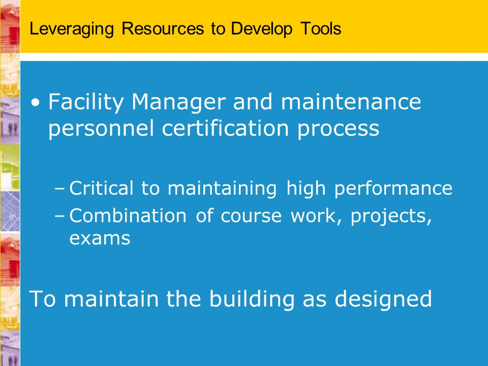 Leveraging Resources to Develop Tools Facility Manager and maintenance personnel certification process –Critical to maintaining high performance –Comb