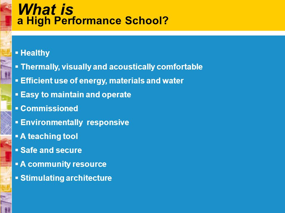 What is a High Performance School? Healthy Thermally, visually and acoustically comfortable Efficient use of energy, materials and water Easy to maint