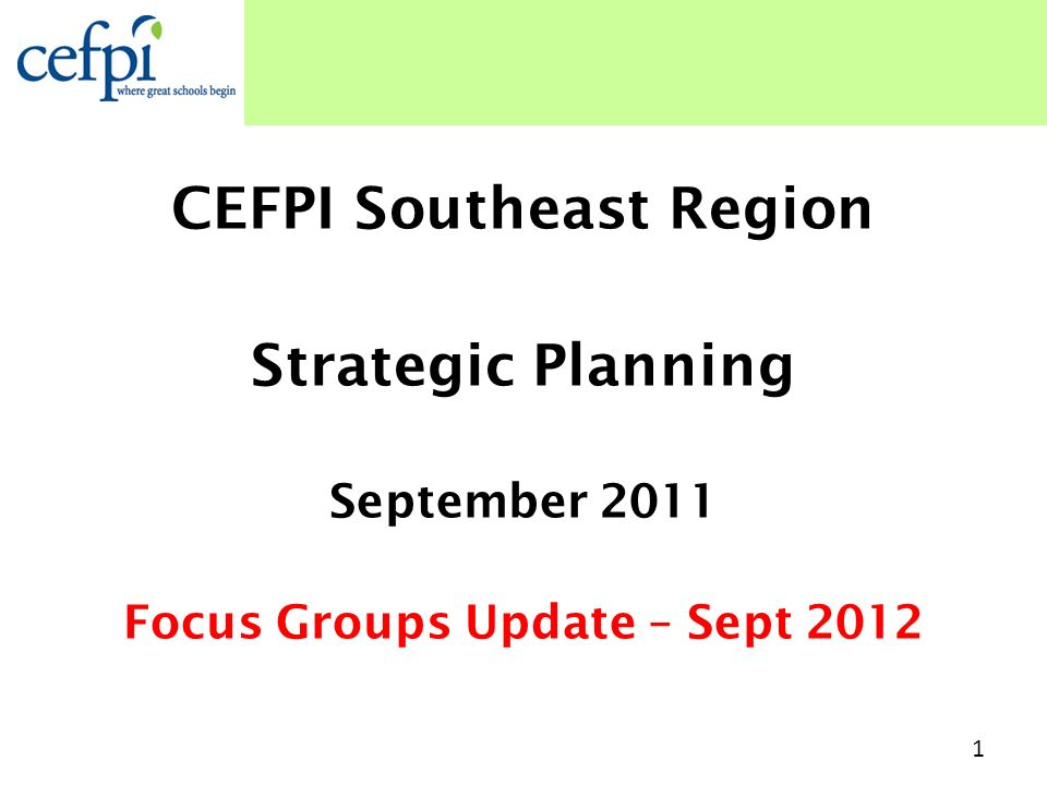CEFPI Southeast Region Strategic Planning September 2011 Focus Groups Update – Sept 2012 1