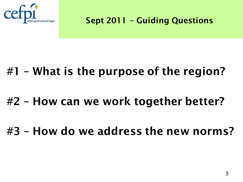 #1 – What is the purpose of the region? #2 – How can we work together better? #3 – How do we address the new norms? Sept 2011 – Guiding Questions 3
