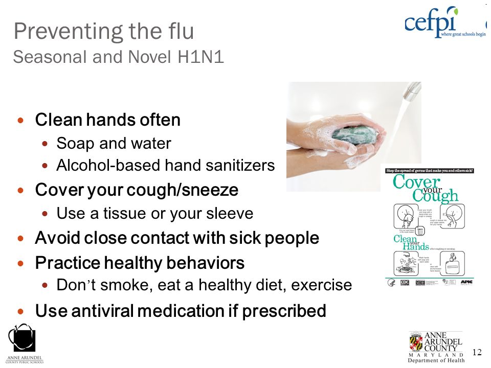 12 Preventing the flu Seasonal and Novel H1N1 Clean hands often Soap and water Alcohol-based hand sanitizers Cover your cough/sneeze Use a tissue or y