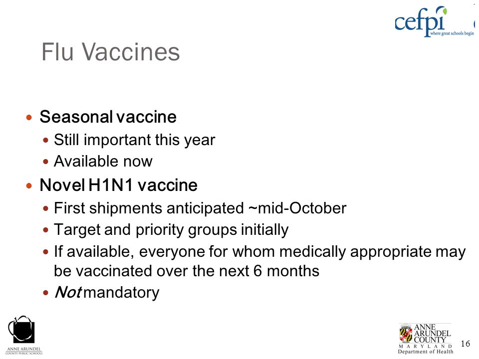 16 Flu Vaccines Seasonal vaccine Still important this year Available now Novel H1N1 vaccine First shipments anticipated ~mid-October Target and priori