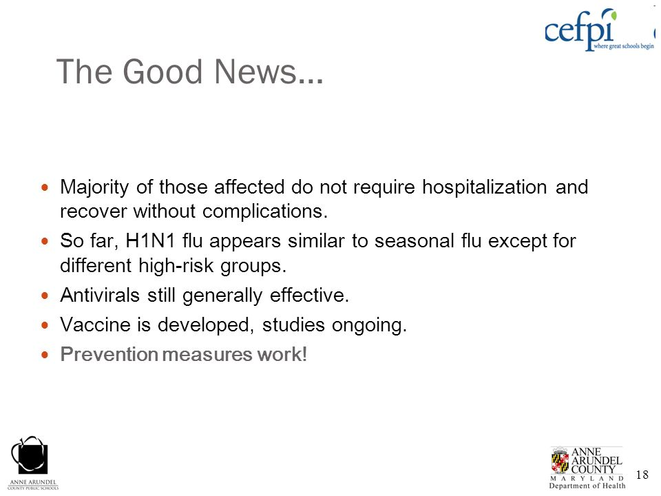 18 The Good News… Majority of those affected do not require hospitalization and recover without complications. So far, H1N1 flu appears similar to sea