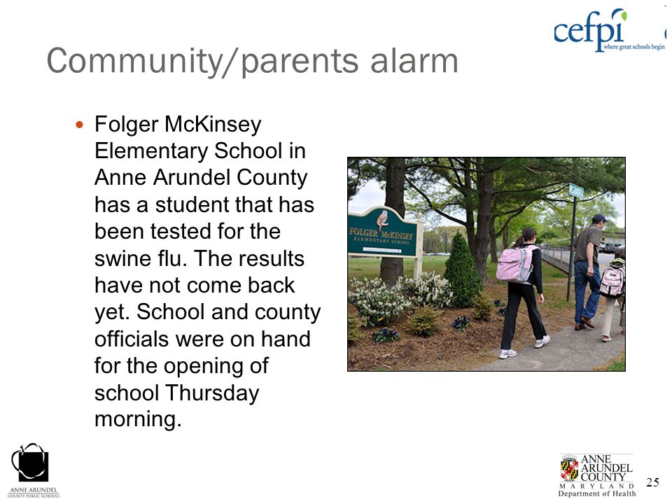 25 Community/parents alarm Folger McKinsey Elementary School in Anne Arundel County has a student that has been tested for the swine flu. The results