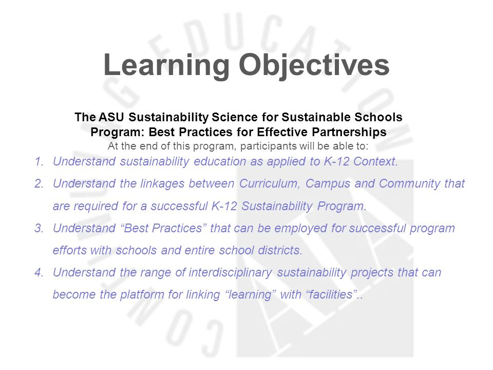 Learning Objectives The ASU Sustainability Science for Sustainable Schools Program: Best Practices for Effective Partnerships At the end of this progr
