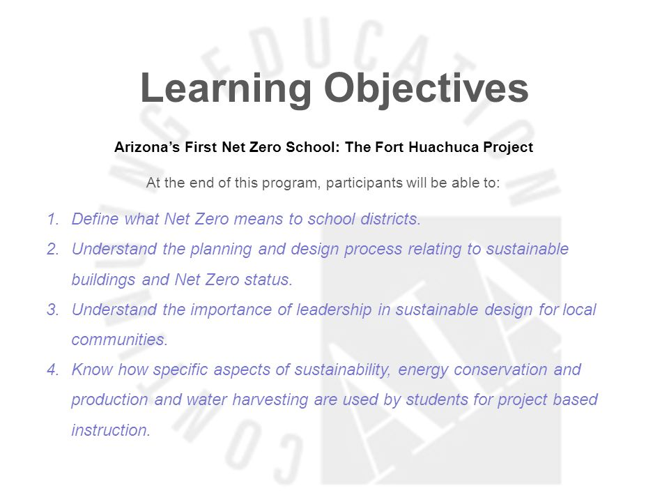 Learning Objectives Arizonas First Net Zero School: The Fort Huachuca Project At the end of this program, participants will be able to: 1.Define what